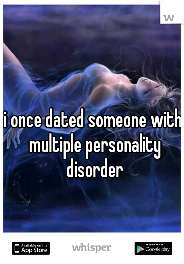 i once dated someone with multiple personality disorder
