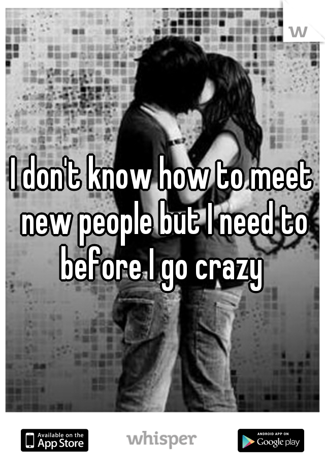I don't know how to meet new people but I need to before I go crazy