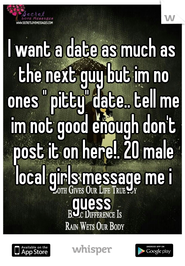 "I want a date as much as the next guy but im no ones "" pitty"" date.. tell me im not good enough don't post it on here!. 20 male local girls message me i guess"