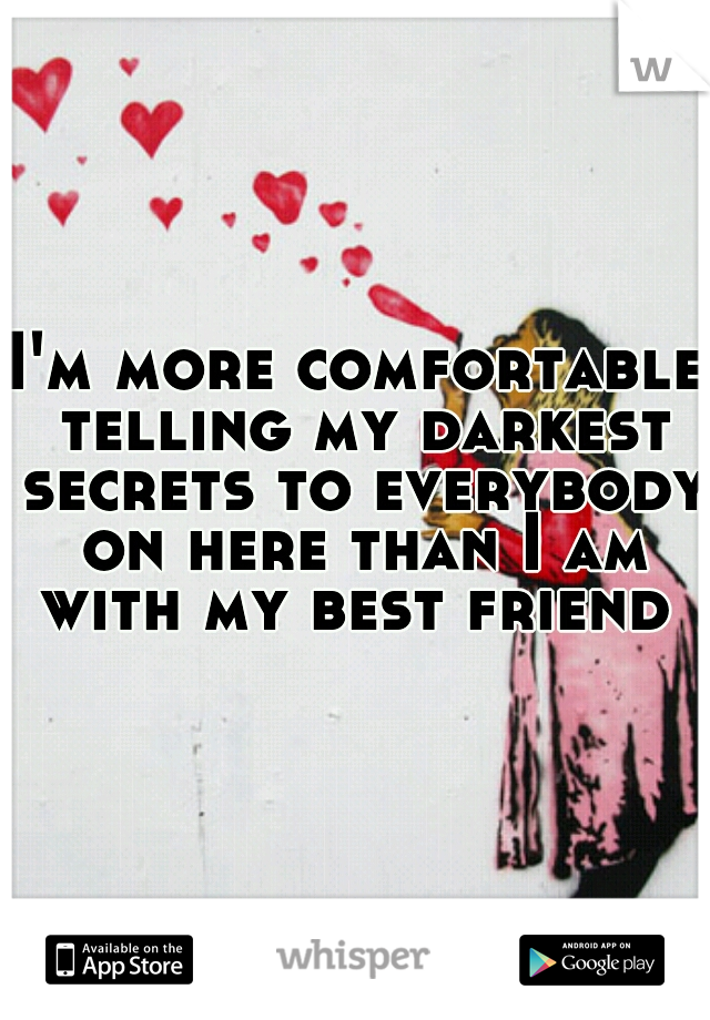 I'm more comfortable telling my darkest secrets to everybody on here than I am with my best friend