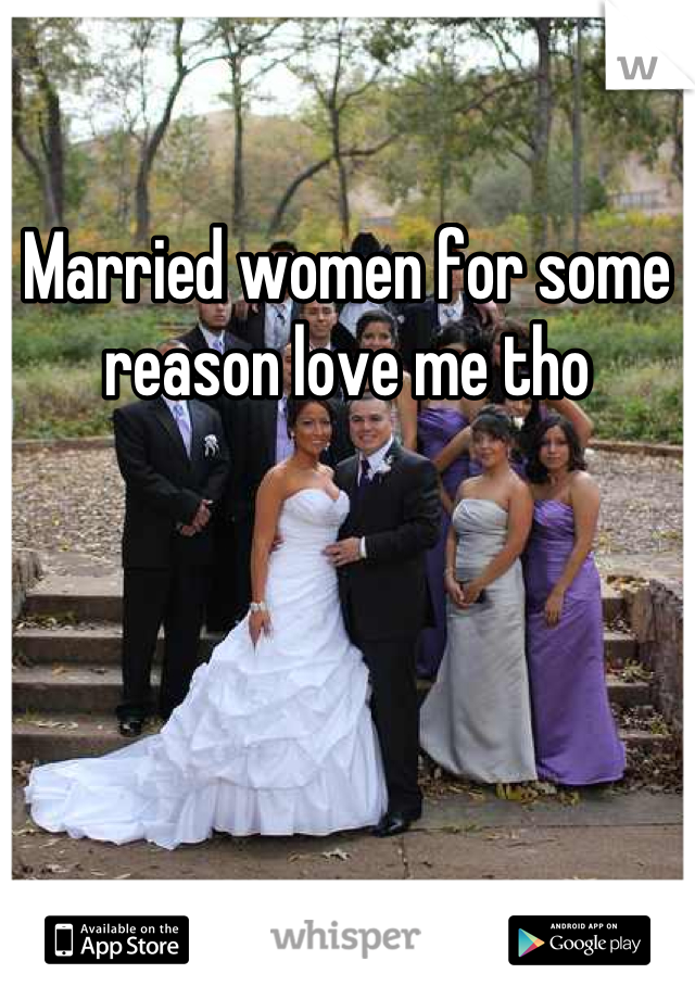 Married women for some reason love me tho