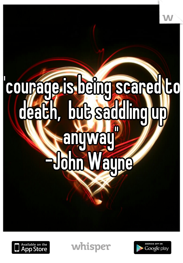 """""""courage is being scared to death,  but saddling up anyway""""  -John Wayne"""