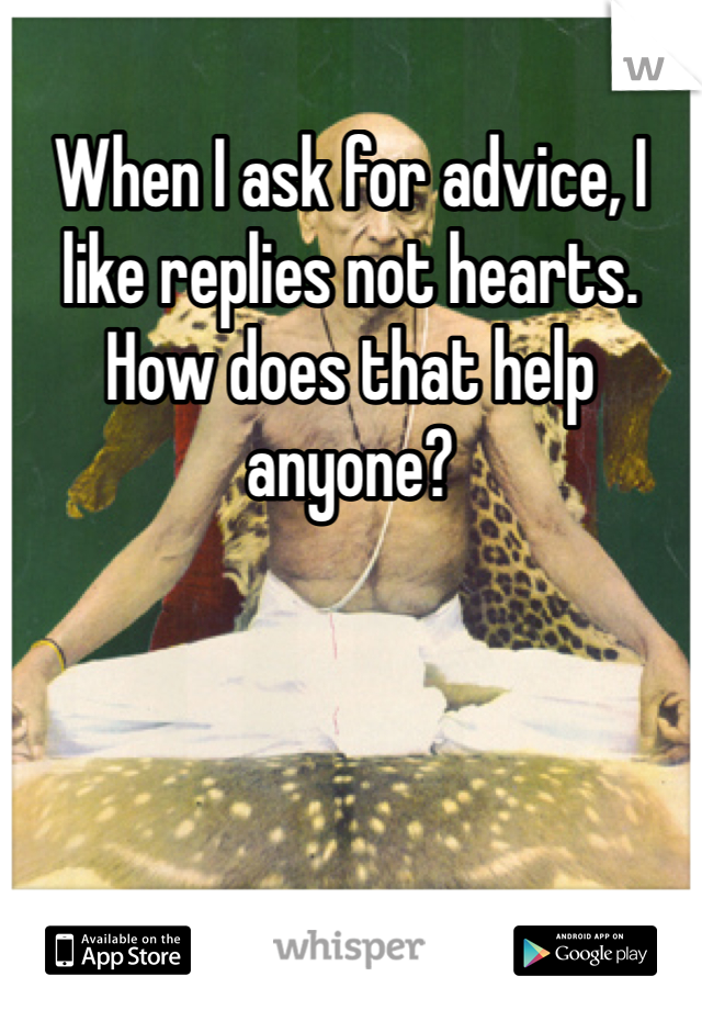 When I ask for advice, I like replies not hearts. How does that help anyone?