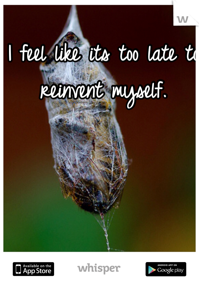 I feel like its too late to reinvent myself.