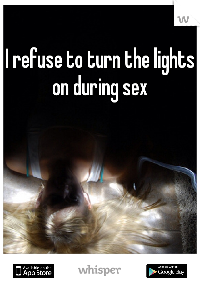 I refuse to turn the lights on during sex