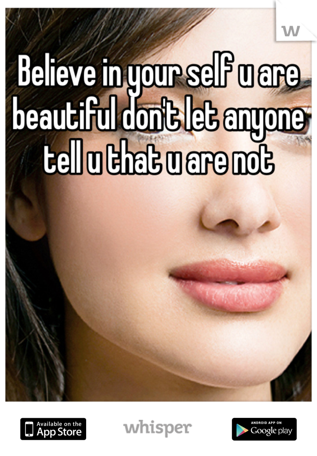 Believe in your self u are beautiful don't let anyone tell u that u are not