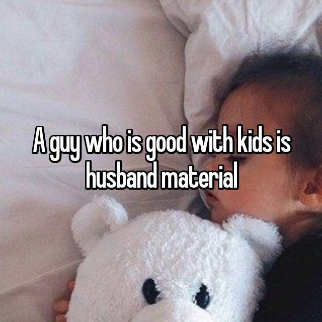A guy who is good with kids is husband material