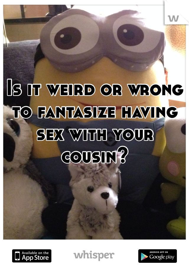 Have with cousin if your happens you sex what I'm having