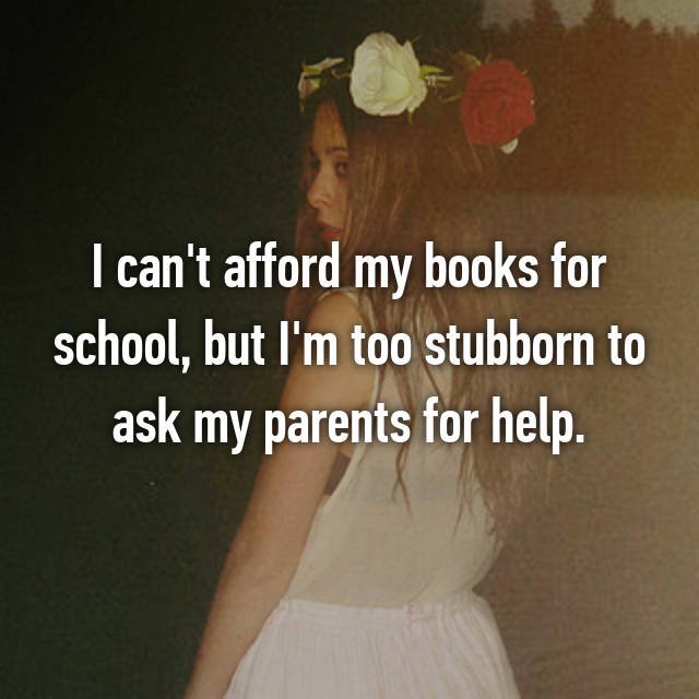 I can't afford my books for school, but I'm too stubborn to ask my parents for help.