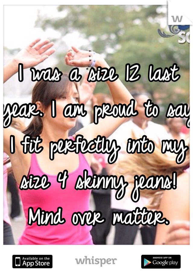 I was a size 12 last year. I am proud to say I fit perfectly into my size 4 skinny jeans! Mind over matter.