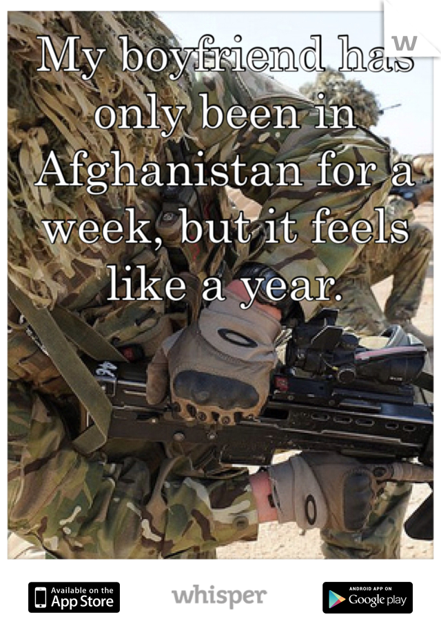 My boyfriend has only been in Afghanistan for a week, but it feels like a year.