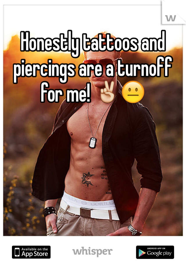 Honestly tattoos and piercings are a turnoff for me! ✌️😐