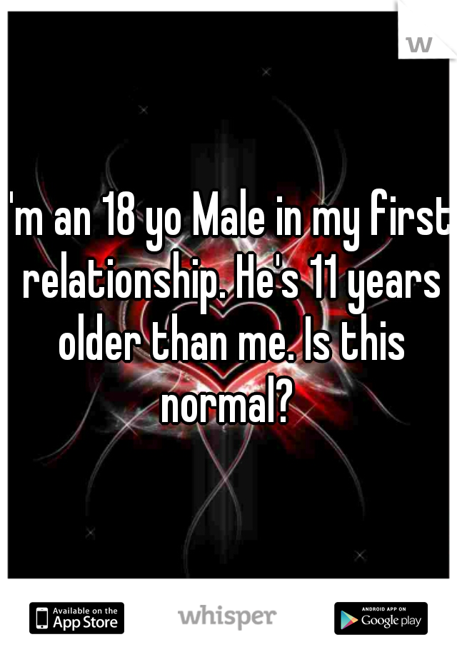 I'm an 18 yo Male in my first relationship. He's 11 years older than me. Is this normal?