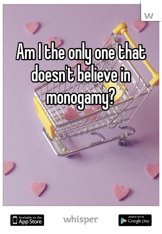 Am I the only one that doesn't believe in monogamy?