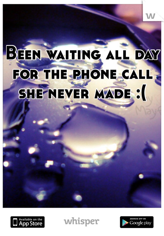 Been waiting all day for the phone call she never made :(