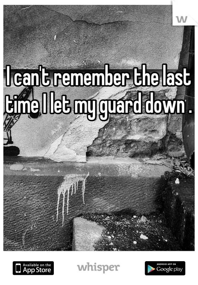 I can't remember the last time I let my guard down .