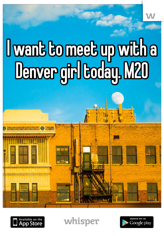 I want to meet up with a Denver girl today. M20