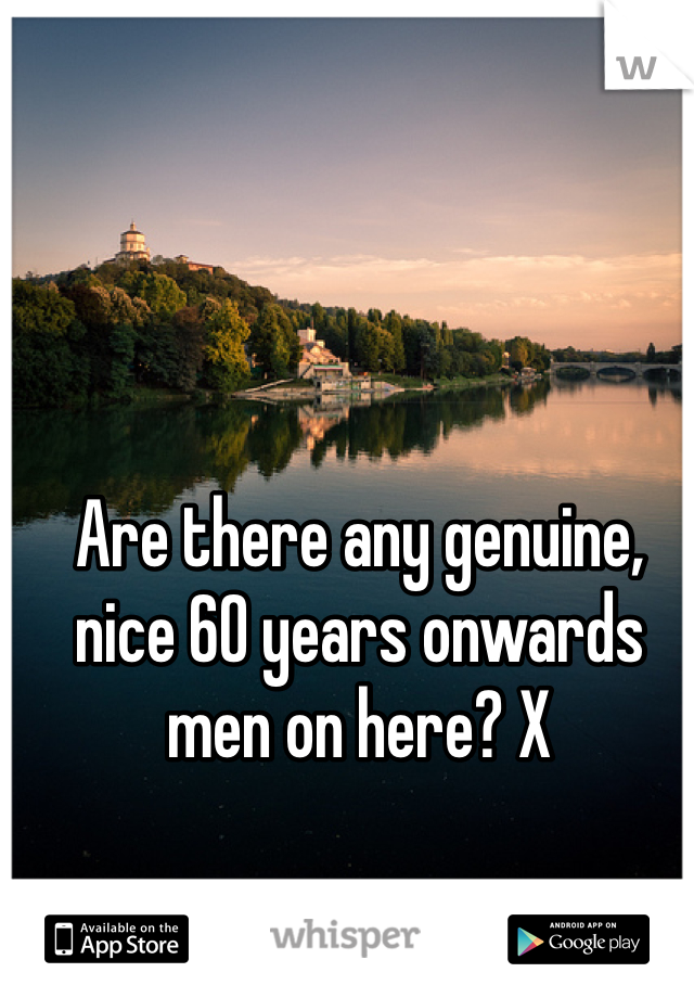 Are there any genuine, nice 60 years onwards men on here? X