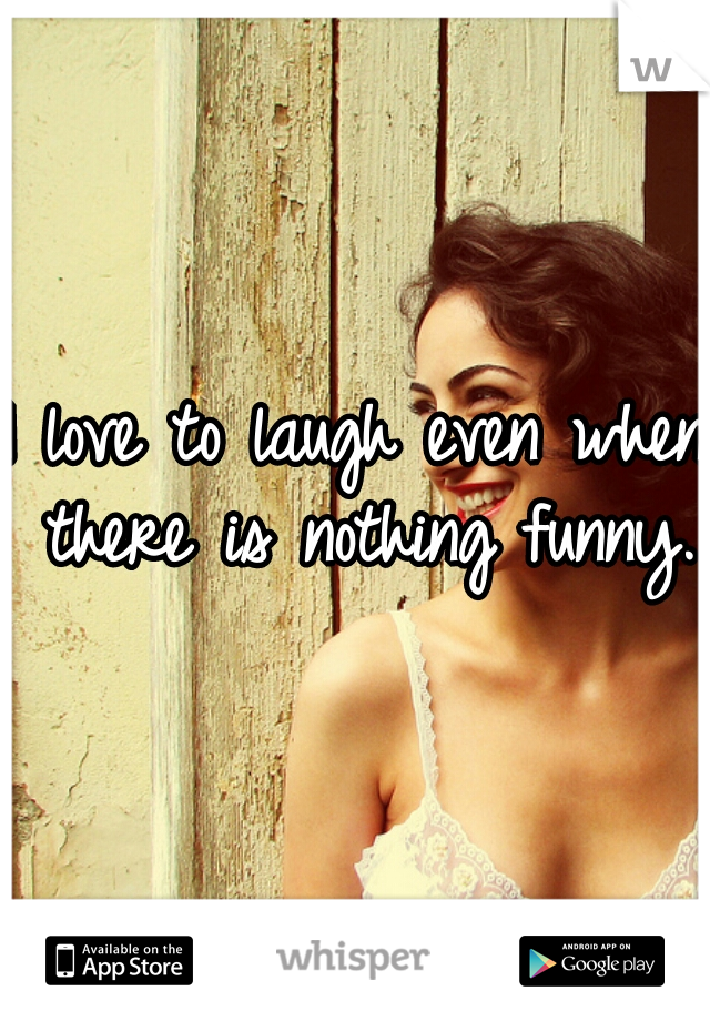 I love to laugh even when there is nothing funny.