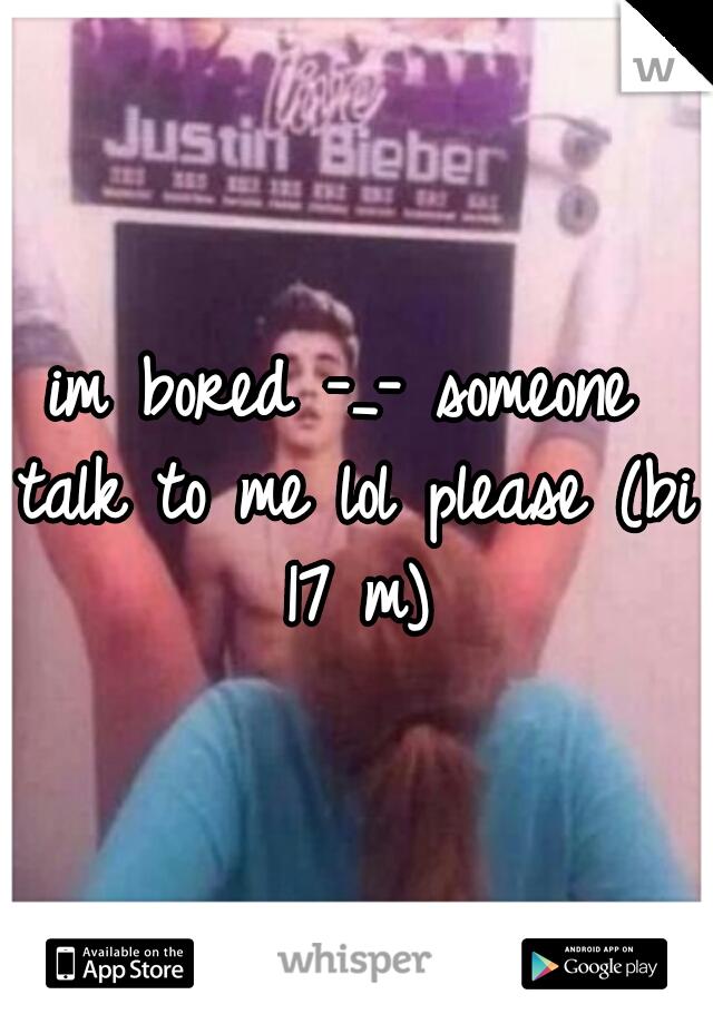 im bored -_- someone talk to me lol please (bi 17 m)