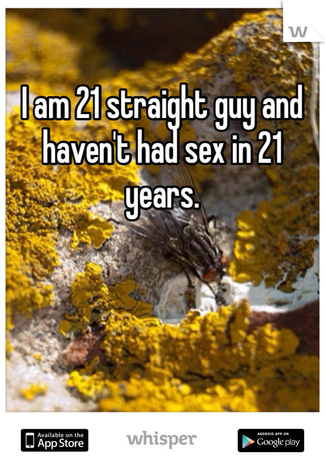 I am 21 straight guy and haven't had sex in 21 years.