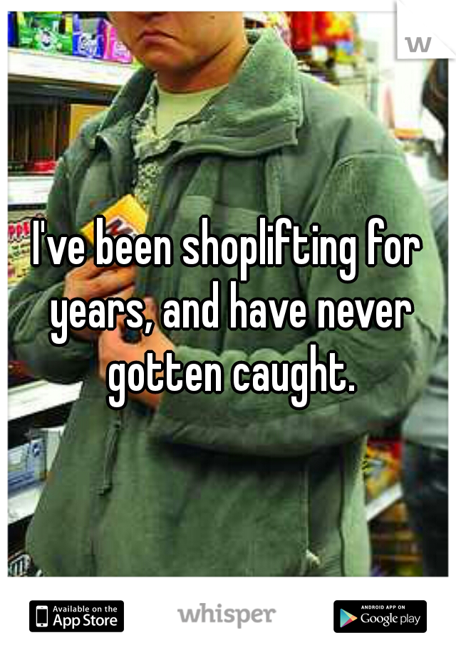 I've been shoplifting for years, and have never gotten caught.