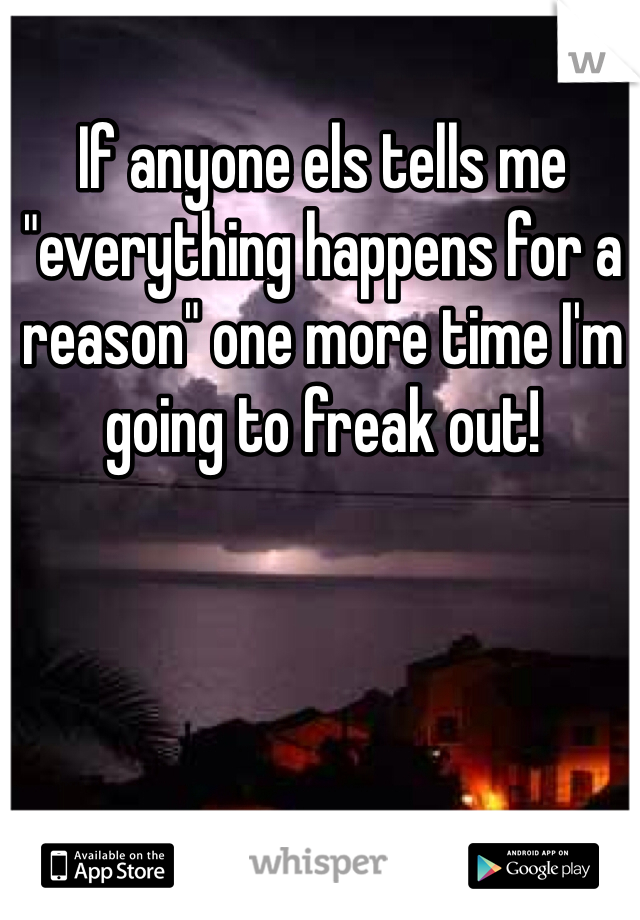 """If anyone els tells me """"everything happens for a reason"""" one more time I'm going to freak out!"""