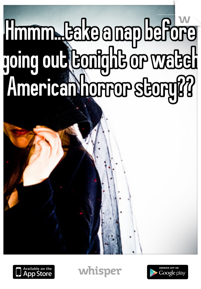 Hmmm...take a nap before going out tonight or watch American horror story??