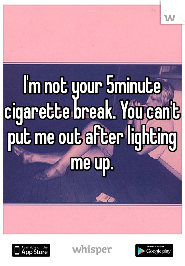 I'm not your 5minute cigarette break. You can't put me out after lighting me up.