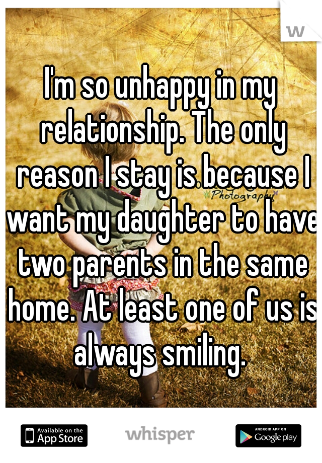 I'm so unhappy in my relationship. The only reason I stay is because I want my daughter to have two parents in the same home. At least one of us is always smiling.