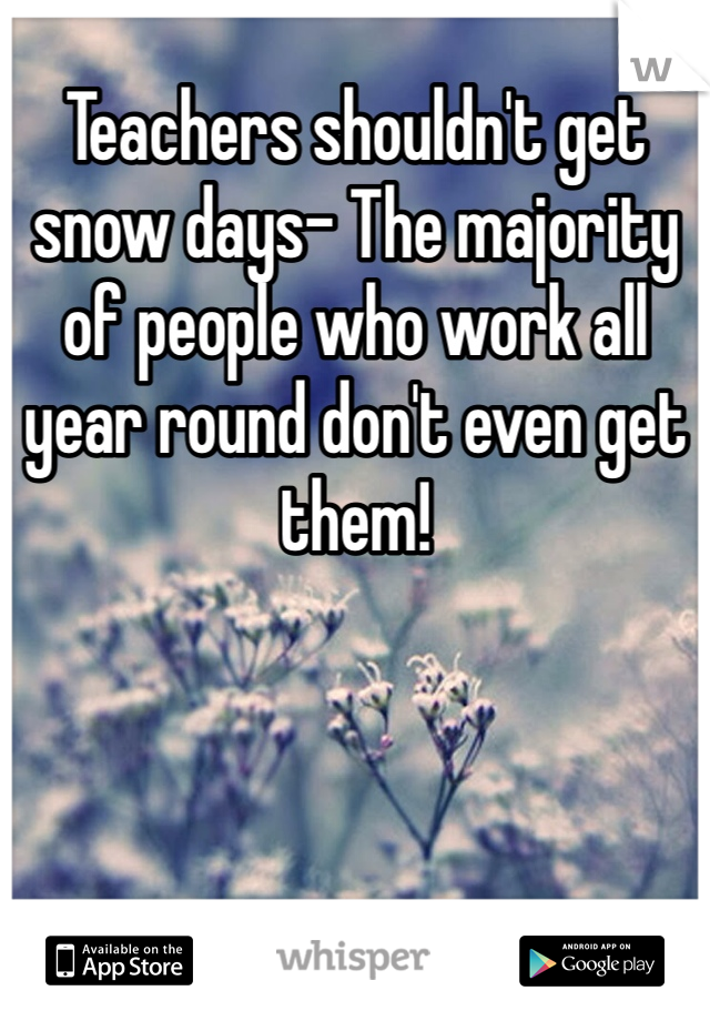 Teachers shouldn't get snow days- The majority of people who work all year round don't even get them!