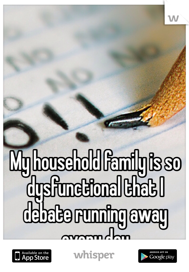 My household family is so dysfunctional that I debate running away every day