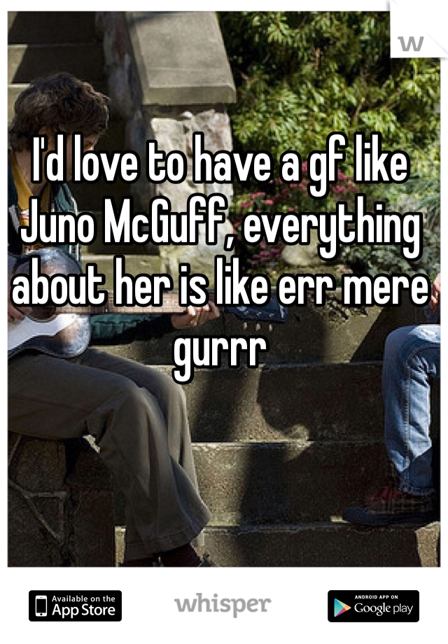I'd love to have a gf like Juno McGuff, everything about her is like err mere gurrr