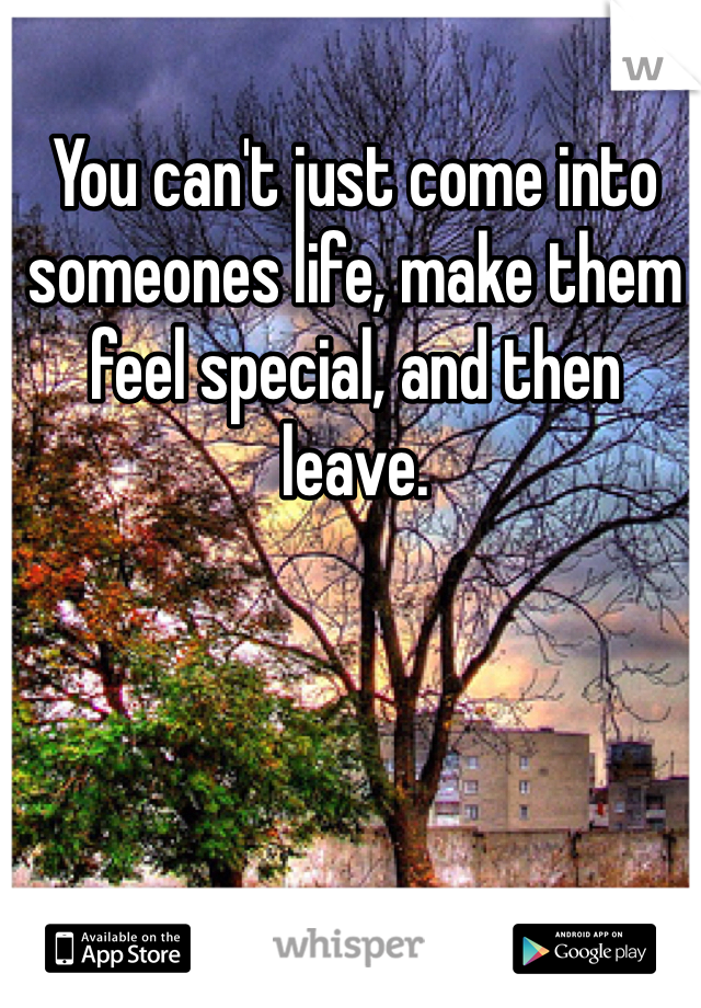 You can't just come into someones life, make them feel special, and then leave.