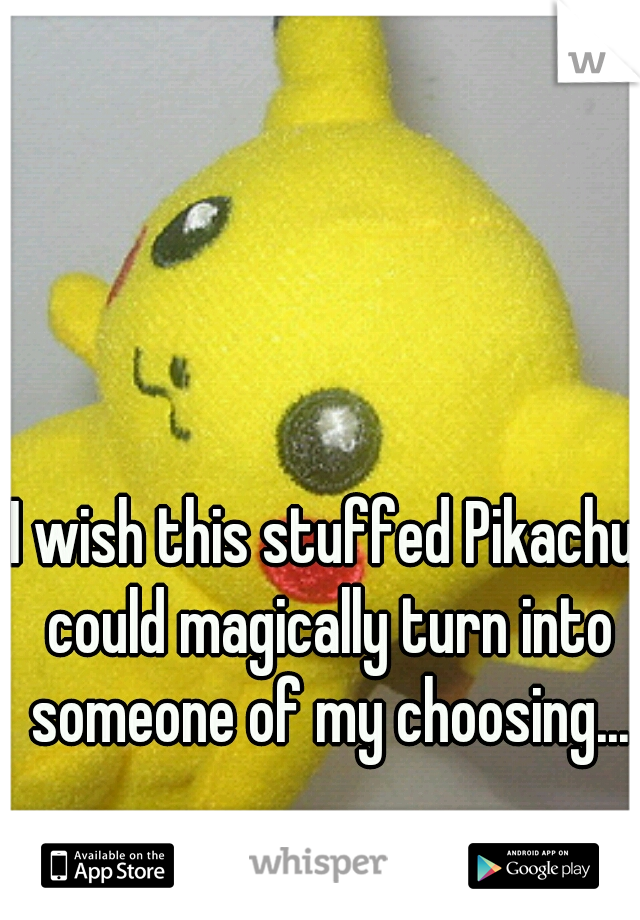 I wish this stuffed Pikachu could magically turn into someone of my choosing...