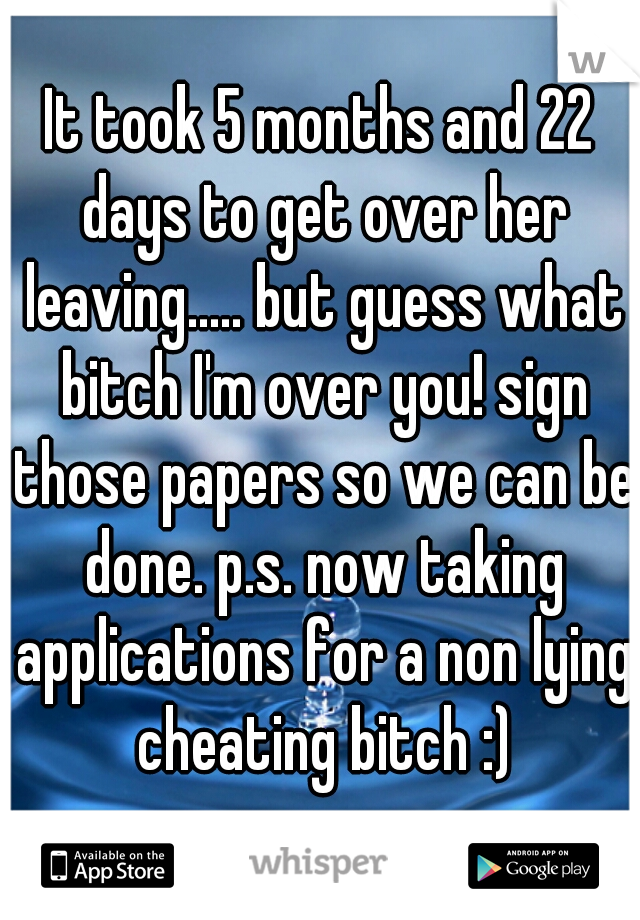 It took 5 months and 22 days to get over her leaving..... but guess what bitch I'm over you! sign those papers so we can be done. p.s. now taking applications for a non lying cheating bitch :)