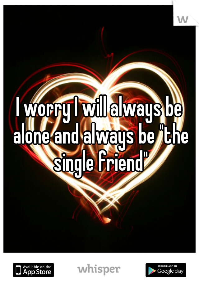 """I worry I will always be alone and always be """"the single friend"""""""
