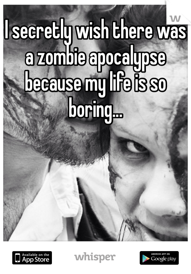 I secretly wish there was a zombie apocalypse because my life is so boring...