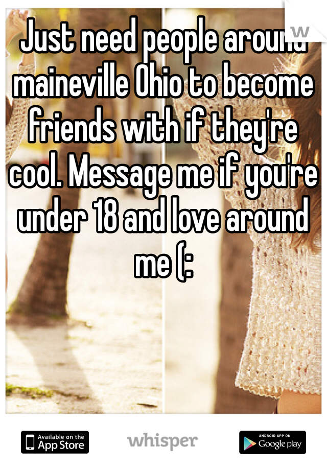 Just need people around maineville Ohio to become friends with if they're cool. Message me if you're under 18 and love around me (: