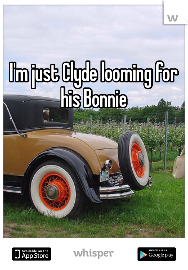 I'm just Clyde looming for his Bonnie