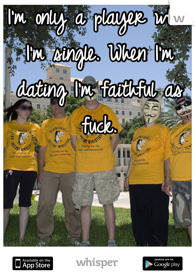 I'm only a player when I'm single. When I'm dating I'm faithful as fuck.
