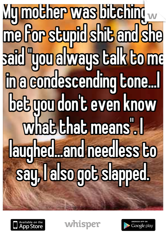 "My mother was bitching at me for stupid shit and she said ""you always talk to me in a condescending tone...I bet you don't even know what that means"". I laughed...and needless to say, I also got slapped."
