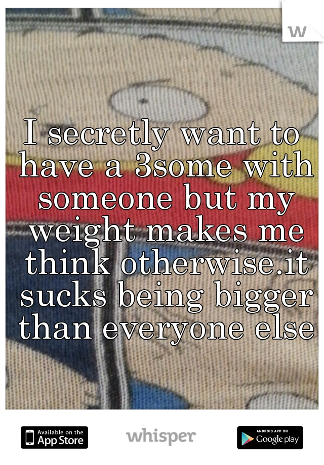I secretly want to have a 3some with someone but my weight makes me think otherwise.it sucks being bigger than everyone else