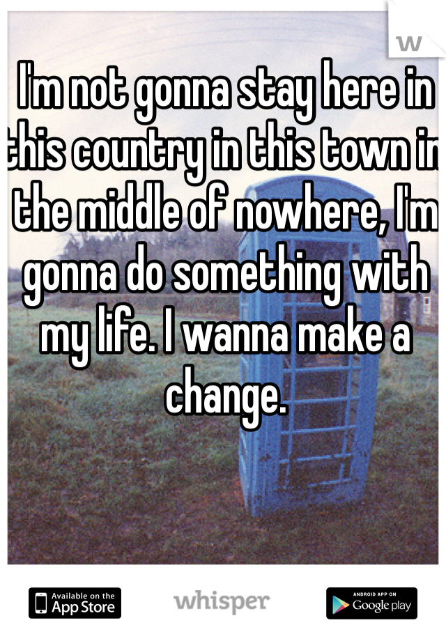 I'm not gonna stay here in this country in this town in the middle of nowhere, I'm gonna do something with my life. I wanna make a change.