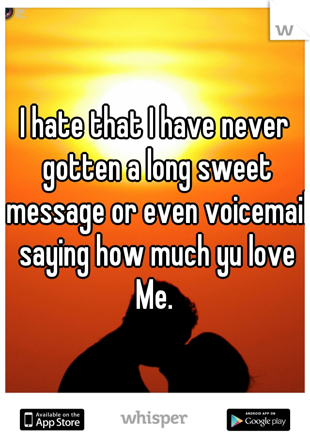 I hate that I have never gotten a long sweet message or even voicemail saying how much yu love Me.