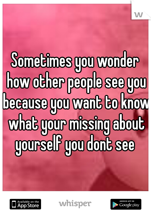 Sometimes you wonder how other people see you because you want to know what your missing about yourself you dont see