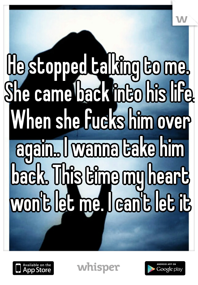 He stopped talking to me. She came back into his life. When she fucks him over again.. I wanna take him back. This time my heart won't let me. I can't let it