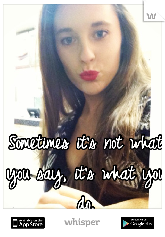 Sometimes it's not what you say, it's what you do.