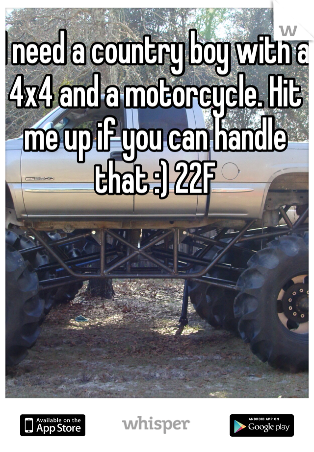 I need a country boy with a 4x4 and a motorcycle. Hit me up if you can handle that :) 22F