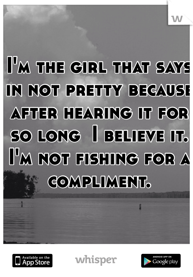 I'm the girl that says in not pretty because after hearing it for so long  I believe it. I'm not fishing for a compliment.